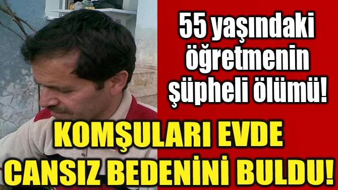 55 YAŞINDAKİ ÖĞRETMENİN ŞÜPHELİ ÖLÜMÜ!