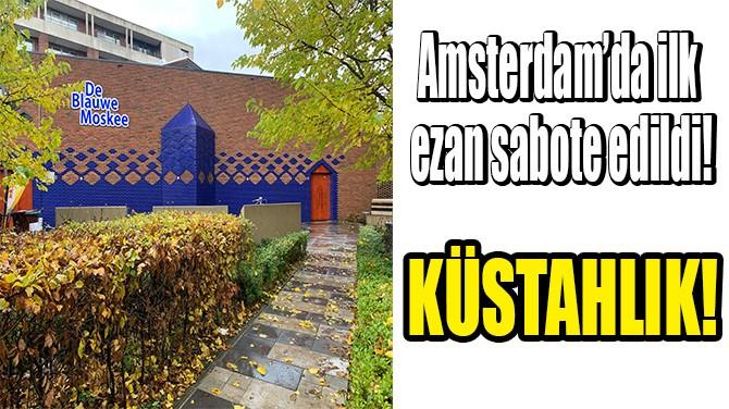 AMSTERDAM'DA KABLOYU KESEREK EZANIN OKUNMASINI ENGELLEDİLER!