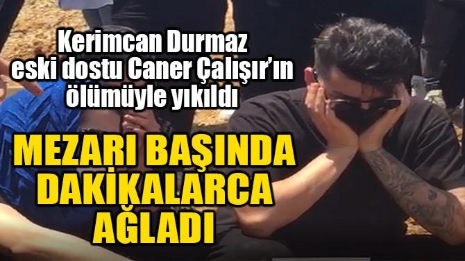 KERİMCAN DURMAZ, CANER ÇALIŞIR'IN MEZARINDA DAKİKALARCA AĞLADI!