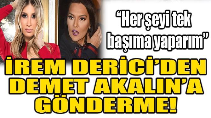 İREM DERİCİ'DEN, DEMET AKALIN'A GÖNDERME!