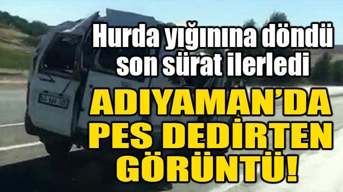 ADIYAMAN'DA PES DEDİRTEN GÖRÜNTÜ!