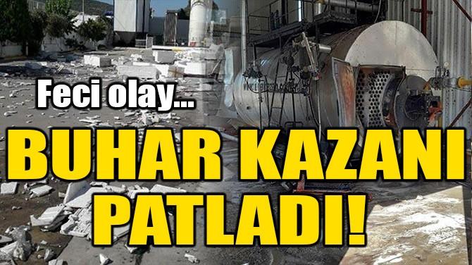 STRAFOR FABRİKASINDA BUHAR KAZANI PATLADI!