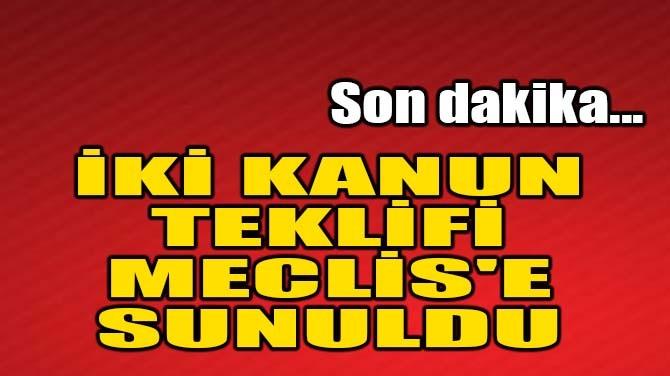 İKİ KANUN TEKLİFİ MECLİS'E SUNULDU
