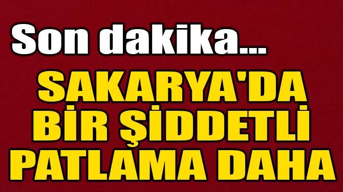 SAKARYA'DA BİR ŞİDDETLİ PATLAMA DAHA!