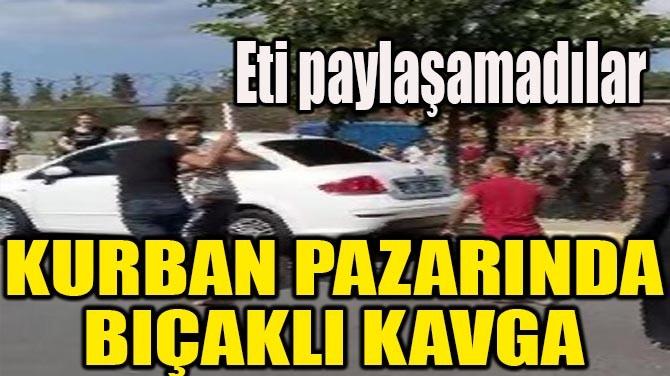 KURBAN PAZARINDA BIÇAKLI KAVGA