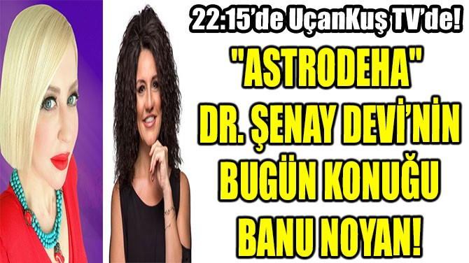 """ASTRODEHA"" DR. ŞENAY DEVİ'NİN BUGÜN KONUĞU BANU NOYAN!"