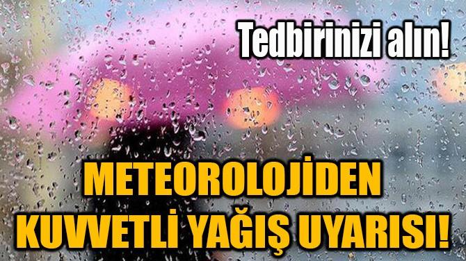METEOROLOJİDEN KUVVETLİ YAĞIŞ UYARISI!