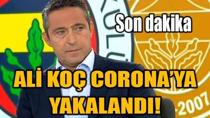 ALİ KOÇ CORONA'YA YAKALANDI!