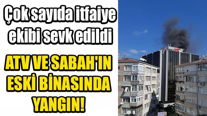 ATV VE SABAH'IN ESKİ BİNASINDA YANGIN!