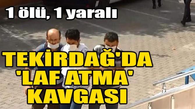 TEKİRDAĞ'DA 'LAF ATMA' KAVGASI