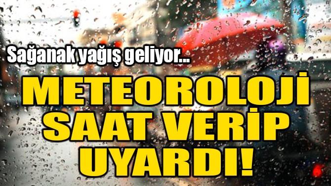 METEOROLOJİ SAAT VERİP UYARDI! SAĞANAK YAĞIŞ GELİYOR!