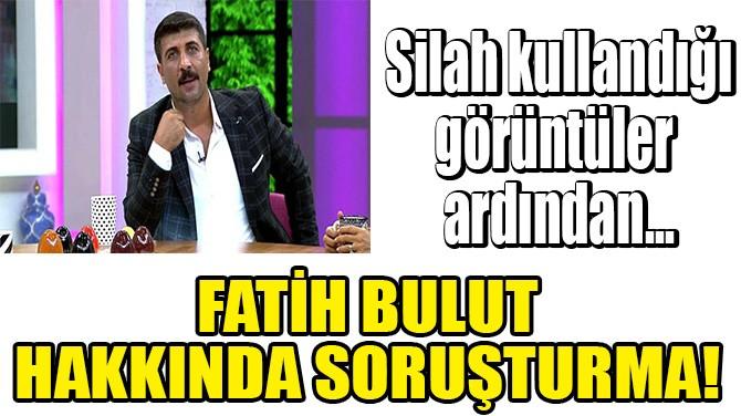 ŞARKICI FATİH BULUT HAKKINDA SORUŞTURMA!