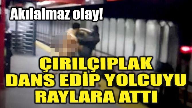 ÇIRILÇIPLAK DANS EDİP YOLCUYU RAYLARA ATTI!
