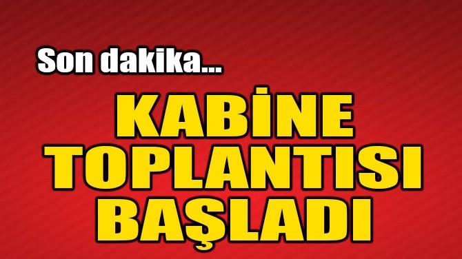 CUMHURBAŞKANLIĞI KABİNE TOPLANTISI BAŞLADI!