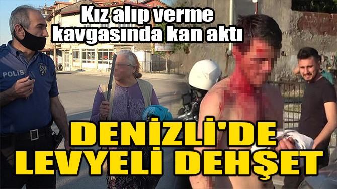DENİZLİ'DE LEVYELİ DEHŞET! KIZ ALIP VERME KAVGASINDA KAN AKTI