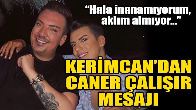 KERİMCAN DURMAZ'DAN CANER ÇALIŞIR MESAJI!