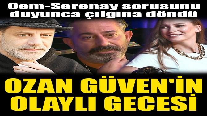OZAN GÜVEN'İN OLAYLI GECESİ!