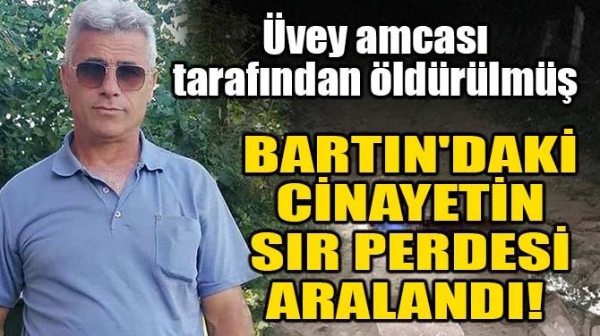 BARTIN'DAKİ CİNAYETİN SIR PERDESİ ARALANDI!