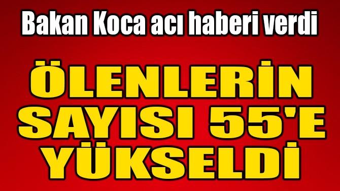 BAKAN KOCA DUYURDU! ÖLENLERİN SAYISI 55'E YÜKSELDİ!