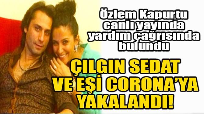 ÇILGIN SEDAT VE EŞİ CORONAVİRÜS'E YAKALANDI!