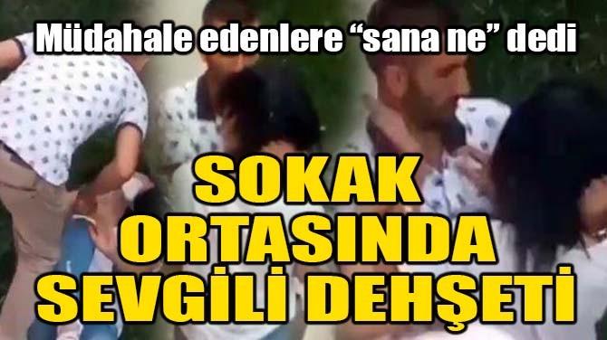 SOKAK ORTASINDA SEVGİLİ DEHŞETİ!