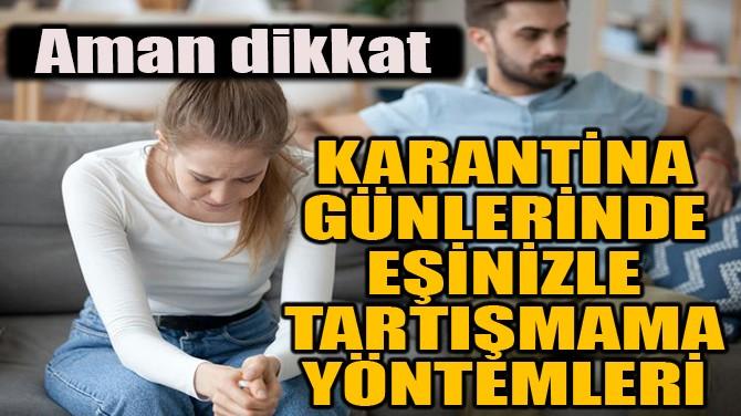 KARANTİNA GÜNLERİNDE EŞİNİZLE TARTIŞMAMA YÖNTEMLERİ!