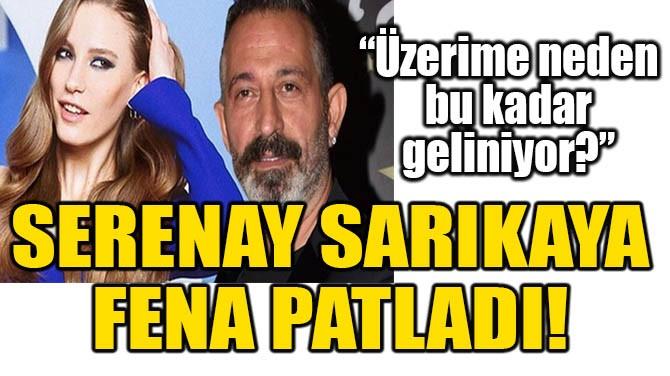 SERENAY SARIKAYA FENA PATLADI!