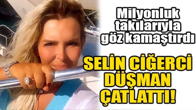 SELİN CİĞERCİ DÜŞMAN ÇATLATTI!
