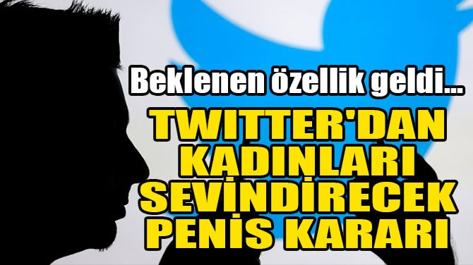 TWITTER'DAN KADINLARI SEVİNDİRECEK PENİS KARARI