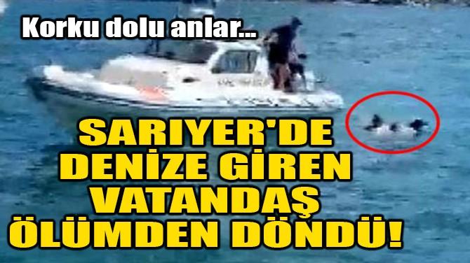 SARIYER'DE DENİZE GİREN VATANDAŞ ÖLÜMDEN DÖNDÜ!