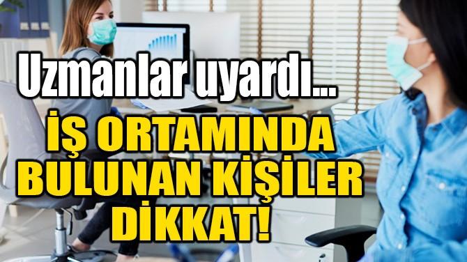 İŞ ORTAMINDA BULUNAN KİŞİLER DİKKAT!