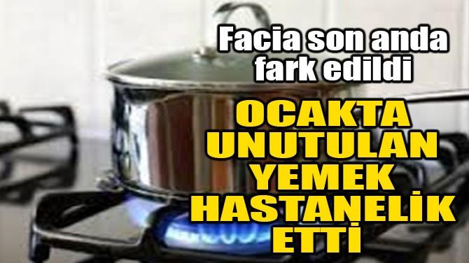 OCAKTA UNUTULAN YEMEK HASTANELİK ETTİ!