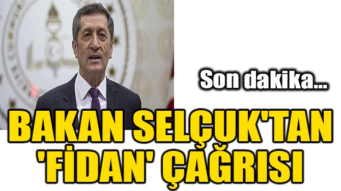 BAKAN SELÇUK'TAN 'FİDAN' ÇAĞRISI