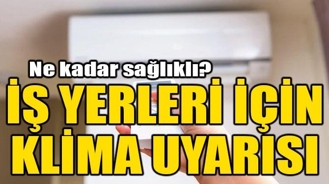 İŞ YERLERİ İÇİN KLİMA UYARISI!