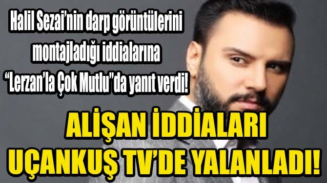 ALİŞAN İDDİALARI UÇANKUŞ TV'DE YALANLADI!