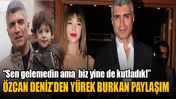 ÖZCAN DENİZ'DEN YÜREK YAKAN PAYLAŞIM!