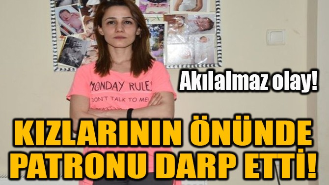 KIZLARININ ÖNÜNDE PATRONU DARP ETTİ!