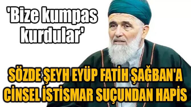 SÖZDE ŞEYH EYÜP FATİH ŞAĞBAN'A CİNSEL İSTİSMAR SUÇUNDAN HAPİS!