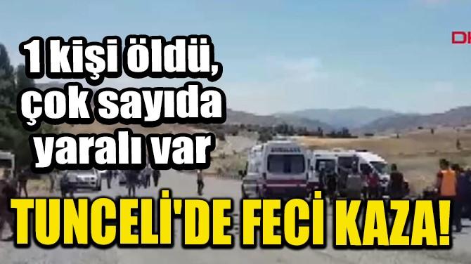 TUNCELİ'DE FECİ KAZA! 1 KİŞİ ÖLDÜ, ÇOK SAYIDA YARALI VAR