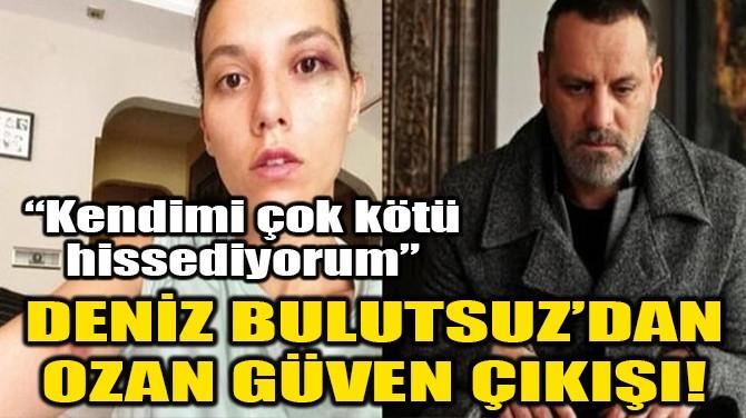 DENİZ BULUTSUZ'DAN OZAN GÜVEN ÇIKIŞI!