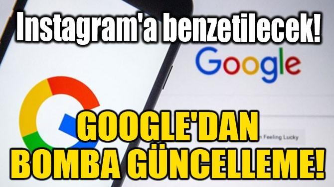GOOGLE'DAN BOMBA GÜNCELLEME! INSTAGRAM'A BENZETİLECEK!