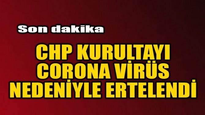 CHP KURULTAYI CORONA VİRÜS NEDENİYLE ERTELENDİ!