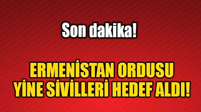 ERMENİSTAN ORDUSU YİNE SİVİLLERİ HEDEF ALDI!