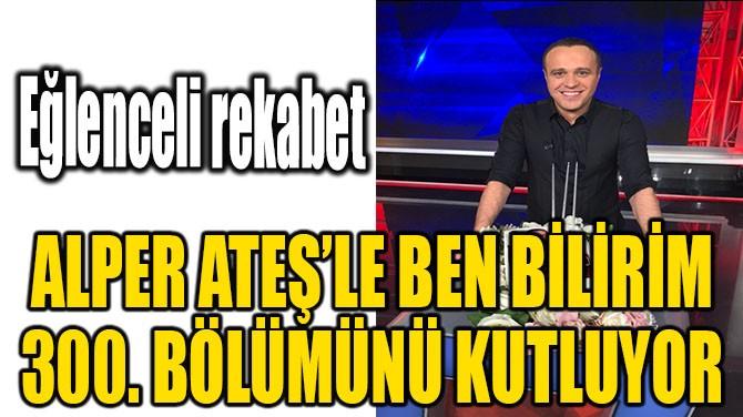 ALPER ATEŞ'LE BEN BİLİRİM 300. BÖLÜMÜNÜ KUTLUYOR