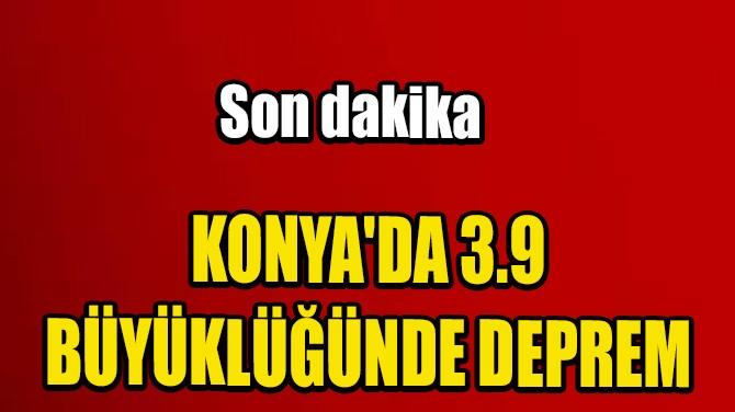 KONYA'DA 3.9 BÜYÜKLÜĞÜNDE DEPREM