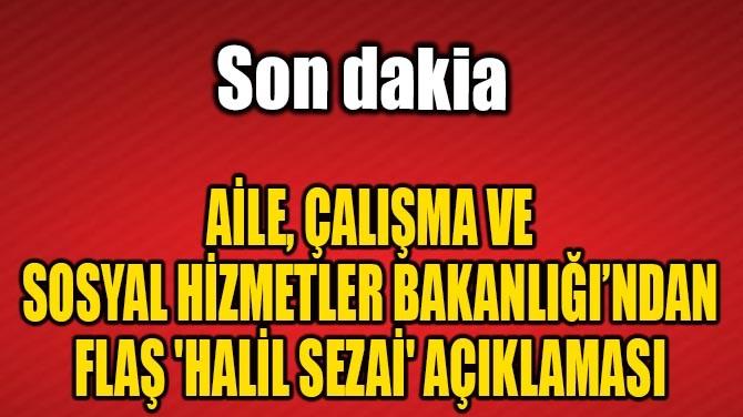 BAKANLIKTAN FLAŞ 'HALİL SEZAİ' AÇIKLAMASI