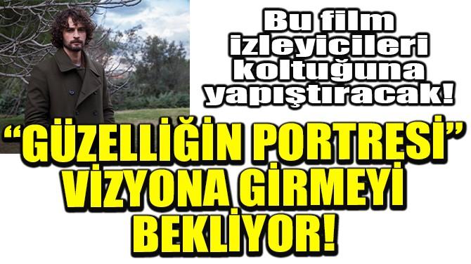 """""""GÜZELLİĞİN PORTRESİ"""" VİZYONA GİRMEYİ BEKLİYOR!"""