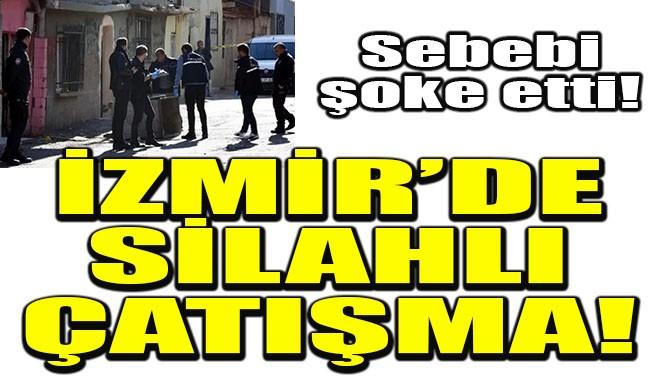 İZMİR'DE SİLAHLI ÇATIŞMA!