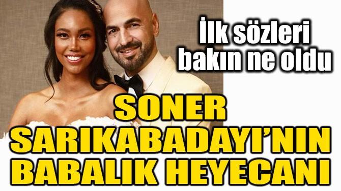SONER SARIKABADAYI'NIN BABALIK HEYECANI!