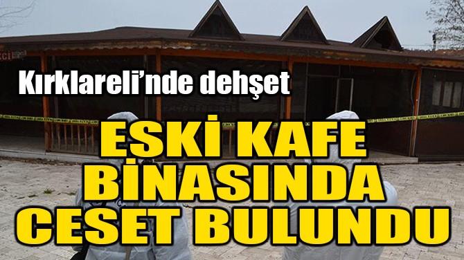 ESKİ KAFE BİNASINDA CESET BULUNDU